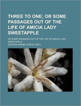 Three to One (Volume 1); Or Some Passages Out of the Life of Amicia Lady Sweetapple. or Some Passages Out of the Life of Amicia Lady Sweetapple