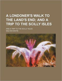 A Londoner's Walk to the Land's End; And a Trip to the Scilly Isles. and a Trip to the Scilly Isles
