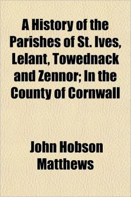 A History of the Parishes of St. Ives, Lelant, Towednack and Zennor; In the County of Cornwall