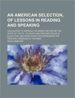 An American Selection, of Lessons in Reading and Speaking; Calculated to Improve the Minds and Refine the Taste of Youth. to Which Are Prefixed Rules