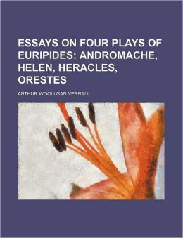Essays on Four Plays of Euripides; Andromache, Helen, Heracles, Orestes