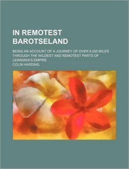 In Remotest Barotseland; Being an Account of a Journey of Over 8,000 Miles Through the Wildest and Remotest Parts of Lewanika's Empire