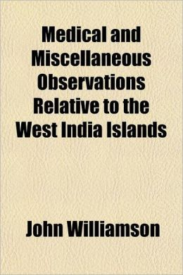 Medical and Miscellaneous Observations Relative to the West India Islands Volume 1