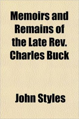 Memoirs and Remains of the Late REV. Charles Buck; Containing Copious Extracts from His Diary, and Interesting Letters to His Friends Interspersed wit