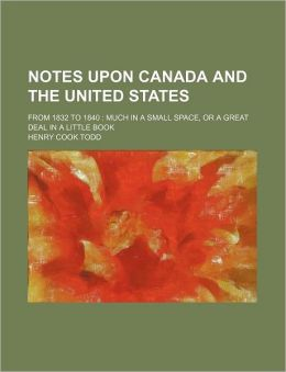 Notes Upon Canada and the United States; From 1832 to 1840 Much in a Small Space, or a Great Deal in a Little Book