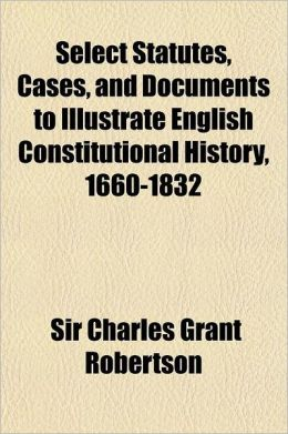 Select Statutes, Cases, and Documents to Illustrate English Constitutional History, 1660-1832; With Additional Matter of Irish and Canadian Documents