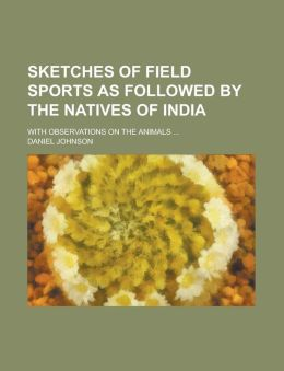Sketches of Field Sports as Followed by the Natives of India; With Observations on the Animals ...