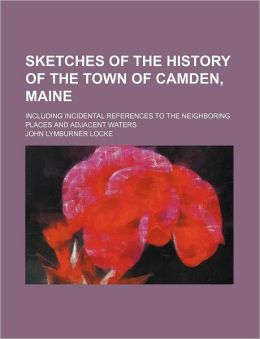 Sketches of the History of the Town of Camden, Maine; Including Incidental References to the Neighboring Places and Adjacent Waters