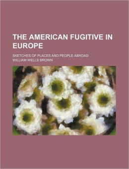 The American Fugitive in Europe; Sketches of Places and People Abroad