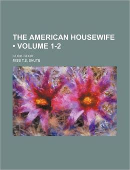 The American Housewife (Volume 1-2); Cook Book
