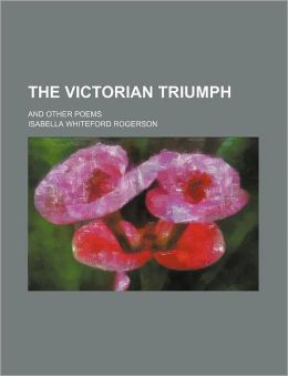 The Victorian Triumph; And Other Poems