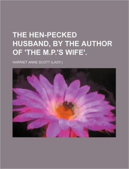 The Hen-Pecked Husband, by the Author of 'The M.P.'s Wife'.