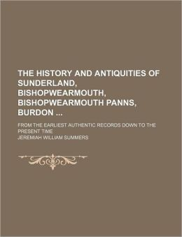 The History and Antiquities of Sunderland, Bishopwearmouth, Bishopwearmouth Panns, Burdon; From the Earliest Authentic Records Down to the Present Tim