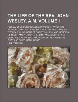 The Life of the REV. John Wesley, A.M Volume 1; Fellow of Lincoln College, Oxford in Which Are Included, the Life of His Brother, the REV. Charles Wes