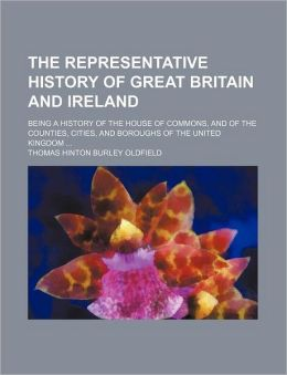 The Representative History of Great Britain and Ireland (Volume 5); Being a History of the House of Commons, and of the Counties, Cities, and Boroughs