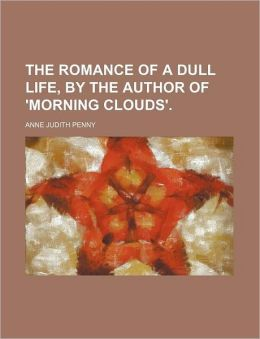 The Romance of a Dull Life, by the Author of 'Morning Clouds'.