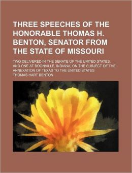 Three Speeches of the Honorable Thomas H. Benton, Senator from the State of Missouri; Two Delivered in the Senate of the United States, and One at Boo