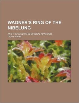 Wagner's Ring of the Nibelung; And the Conditions of Ideal Manhood