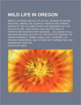 Wild Life in Oregon; Being a Stirring Recital of Actual Scenes of Daring and Peril Among the Gigantic Forests and Terrific Rapids of the Columbia Rive