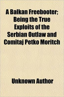 A Balkan Freebooter; Being the True Exploits of the Serbian Outlaw and Comitaj Petko Moritch