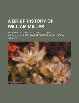 A Brief History of William Miller; The Great Pioneer in Adventual Faith