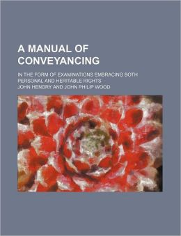A Manual of Conveyancing; In the Form of Examinations Embracing Both Personal and Heritable Rights