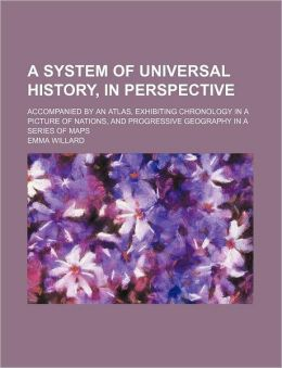 A System of Universal History, in Perspective; Accompanied by an Atlas, Exhibiting Chronology in a Picture of Nations, and Progressive Geography in