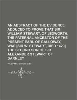 An Abstract of the Evidence Adduced to Prove That Sir William Stewart, of Jedworth, the Paternal Ancestor of the Present Earl of Galloway, Was [Sir W