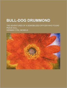 Bull-Dog Drummond; The Adventures of a Demobilized Officer Who Found Peace Dull