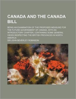 Canada and the Canada Bill; Being an Examination of the Proposed Measure for the Future Government of Canada, with an Introductory Chapter, Containing