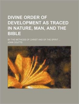 Divine Order of Development as Traced in Nature, Man, and the Bible; By the Methods of Christ and of the Spirit