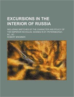 Excursions In The Interior Of Russia (Volume 1); Including Sketches Of The Character And Policy Of The Emperor Nicholas, Scenes In St.