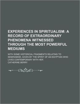 Experiences in Spiritualism; A Record of Extraordinary Phenomena Witnessed Through the Most Powerful Mediums. with Some Historical Fragments Relating