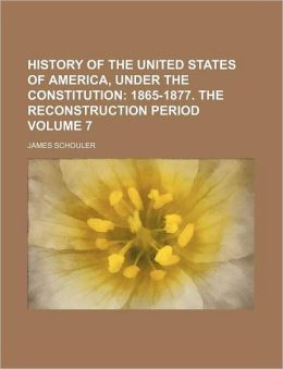 History of the United States of America, Under the Constitution Volume 7; 1865-1877. the Reconstruction Period