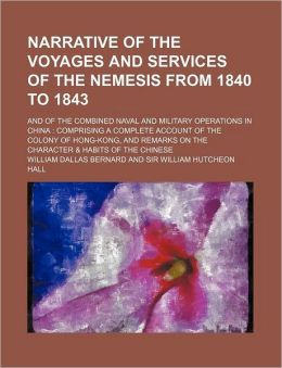 Narrative of the Voyages and Services of the Nemesis from 1840 to 1843; And of the Combined Naval and Military Operations in China Comprising a Comple