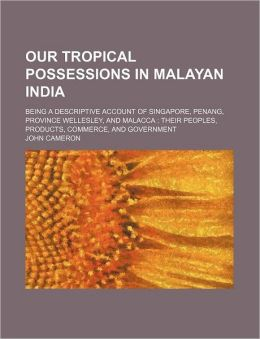 Our Tropical Possessions in Malayan India; Being a Descriptive Account of Singapore, Penang, Province Wellesley, and Malacca: Their Peoples, Products,
