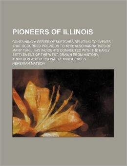 Pioneers of Illinois; Containing a Series of Sketches Relating to Events That Occurred Previous to 1813 Also Narratives of Many Thrilling Incidents Co