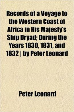 Records of a Voyage to the Western Coast of Africa in His Majesty's Ship Dryad; During the Years 1830, 1831, and 1832 - By Peter Leonard
