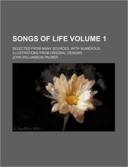 Songs of Life Volume 1; Selected from Many Sources, with Numerous Illustrations from Original Designs