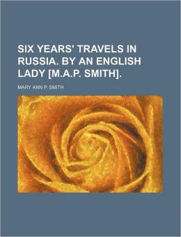 Six Years' Travels in Russia. by an English Lady [M.A.P. Smith].
