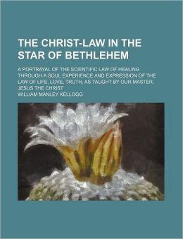 The Christ-Law in the Star of Bethlehem; A Portrayal of the Scientific Law of Healing Through a Soul Experience and Expression of the Law of Life, Lov