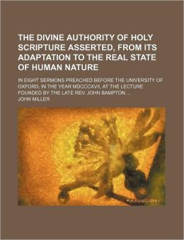 The Divine Authority of Holy Scripture Asserted, from Its Adaptation to the Real State of Human Nature; In Eight Sermons Preached Before the Universit