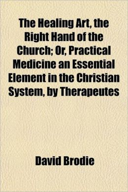 The Healing Art, the Right Hand of the Church; Or, Practical Medicine an Essential Element in the Christian System, by Therapeutes