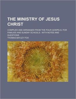 The Ministry of Jesus Christ; Compiled and Arranged from the Four Gospels, for Families and Sunday Schools with Notes and Questions
