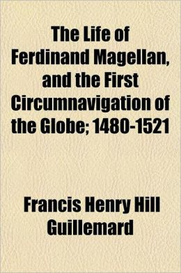 The Life of Ferdinand Magellan, and the First Circumnavigation of the Globe; 1480-1521
