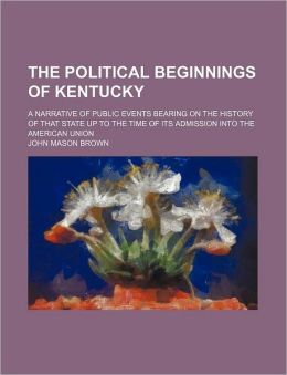 The Political Beginnings of Kentucky (Volume 6); A Narrative of Public Events Bearing on the History of That State Up to the Time of Its Admission Int