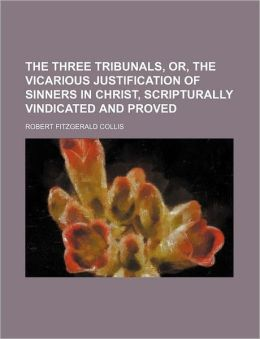 The Three Tribunals, Or, the Vicarious Justification of Sinners in Christ, Scripturally Vindicated and Proved