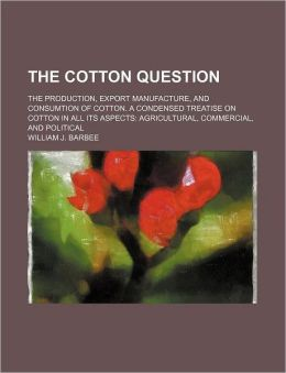 The Cotton Question; The Production, Export Manufacture, and Consumtion of Cotton. a Condensed Treatise on Cotton in All Its Aspects Agricultural, Com
