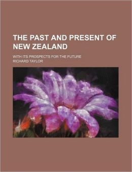 The Past and Present of New Zealand; With Its Prospects for the Future