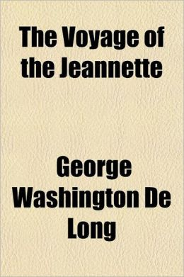 The Voyage of the Jeannette; The Ship and Ice Journals of George W. de Long, Lieutenant-Commander U.S.N. and Commander of the Polar Expedition of 1879